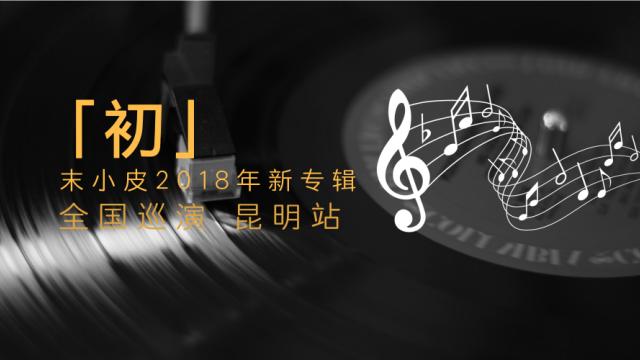 【彩龙送票】末小皮2018年新专辑「初」全国巡演 昆明站