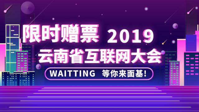 限时赠票 | 我有一张2019云南省互联网大会门票,来面基呀!