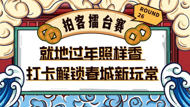 【拍客擂台赛Round 26】就地过年照样香 打卡解锁春城新玩常
